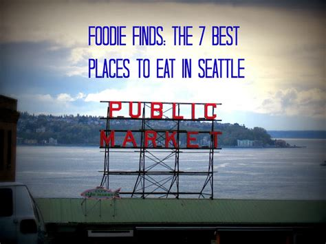 top places to eat in seattle foodie finds the 7 best places to eat in seattle