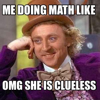 Clueless Meme - meme creator me doing math like omg she is clueless meme