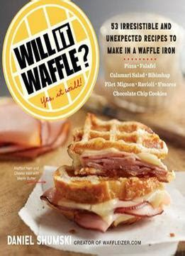 Pdf Will Waffle Irresistible Recipes by Will It Waffle 53 Irresistible And Recipes To