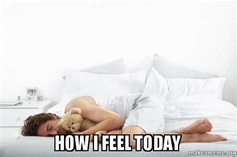 How I Feel Meme - how i feel today make a meme