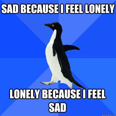 Feeling Lonely Memes - sad because i feel lonely lonely because i feel sad