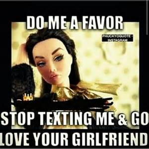 Girlfriend Cheating Meme - do me a favor stop texting me go love your girlfriend