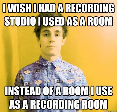 Studio Memes - i wish i had a recording studio i used as a room instead
