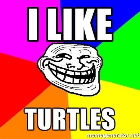 I Like Turtles Meme - i like turtles trollface meme generator