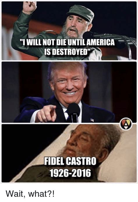 Wait What Meme - i will not die untilamerica is destroyed fidel castro 1926 2016 wait what meme on sizzle
