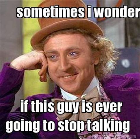 Talking In Memes - meme creator sometimes i wonder if this guy is ever
