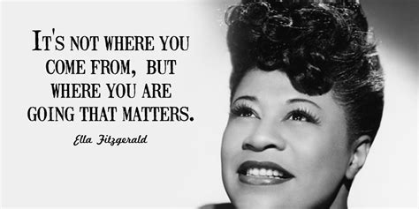 ella fitzgerald quotes it s not where you come from but where you are going that