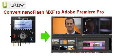 adobe premiere cs6 mxf import transfer nanoflash mxf to adobe premiere pro cs5 5 cs6