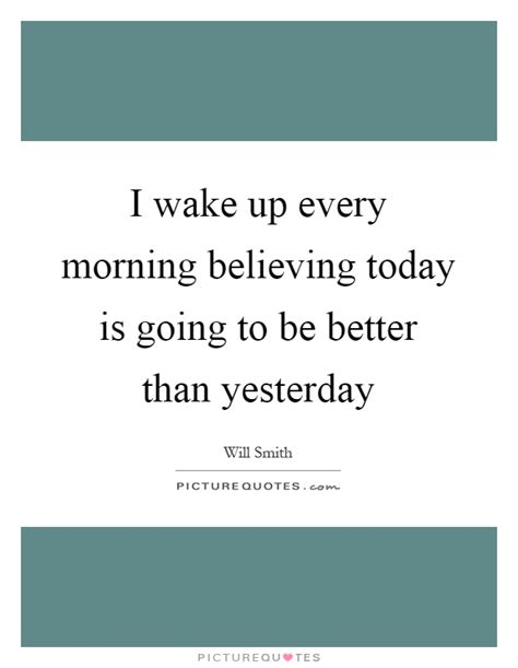 Today Is Better Than Yesterday Essay by I Up Every Morning Believing Today Is Going To Be Better Picture Quotes