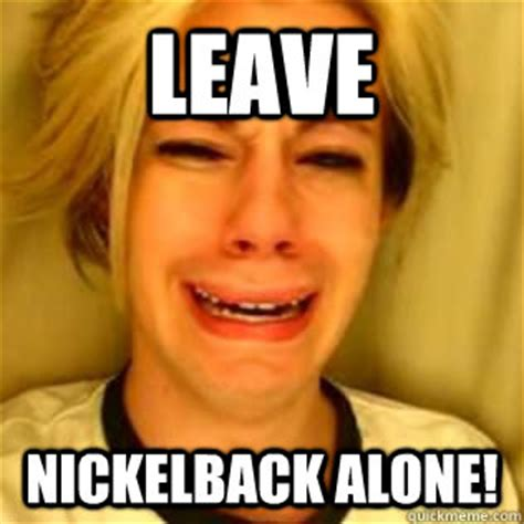 Nickelback Meme - leave nickelback alone leave nickelback alone quickmeme