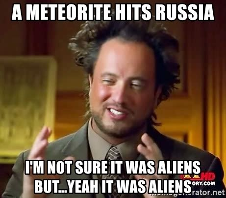 It Was Aliens Meme - a meteorite hits russia i m not sure it was aliens but