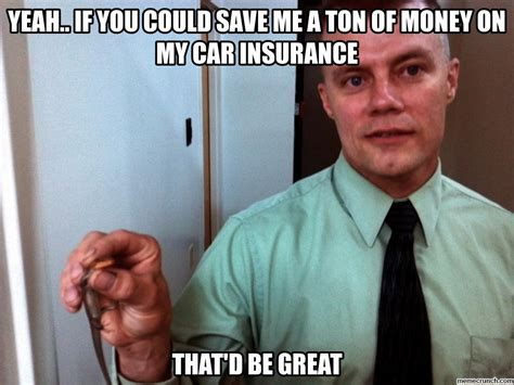 Car Insurance Meme - yeah if you could save me a ton of money on my car insurance