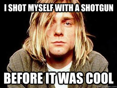 Shoot Myself Meme - i shot myself with a shotgun before it was cool kurt