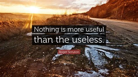 on government there is nothing more useless than doing roger scruton quote nothing is more useful than the