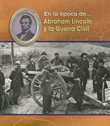 abraham lincoln biography en español abraham lincoln y la guerra civil en la 233 poca de
