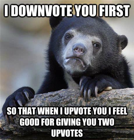 I Feel Good Meme - i downvote you first so that when i upvote you i feel good