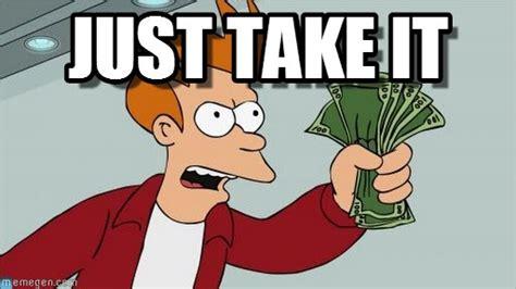 Take My Money Meme - just take it shut up and take my money fry meme on memegen