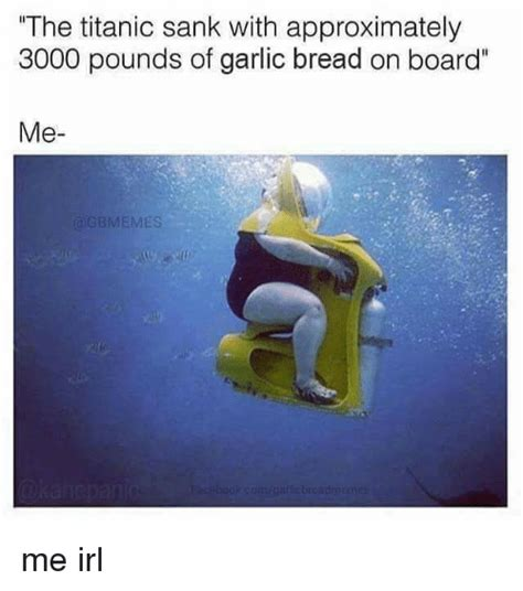 Garlic Bread Meme - the titanic sank with approximately 3000 pounds of garlic