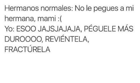 Hermanos Normales No Le Pegues A Mi Hermana Mami Yo Esoo Jajsjajaja | 25 best memes about hermana hermana memes