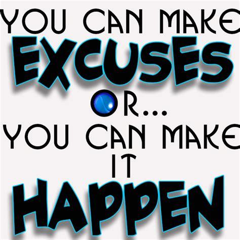 you can make you can make excuses or you can make it happen
