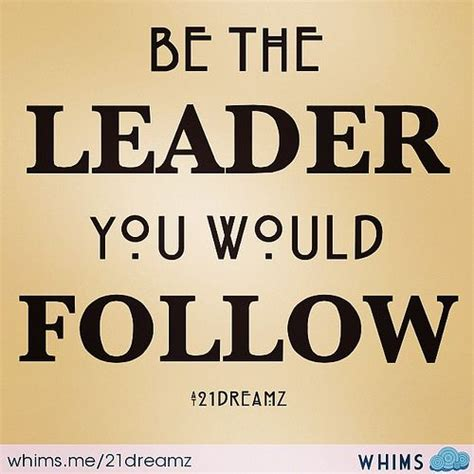 be the leader my advice to budding leaders is to be who you d