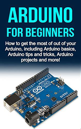 arduino the complete guide to arduino for beginners including projects tips tricks and programming books ebook arduino for beginners how to get the most of out of