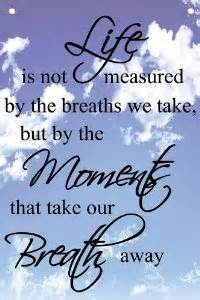 Of breaths we take but by the moments that take our breath away