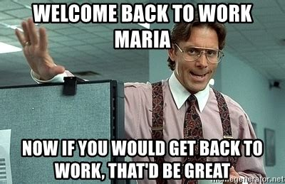 Get Back To Work Meme - welcome back to work maria now if you would get back to