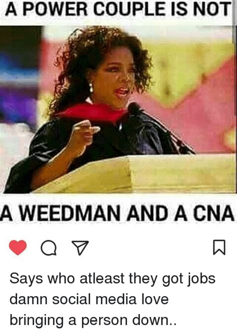 Cna Memes - a power couple is not a weedman and a cna says who atleast