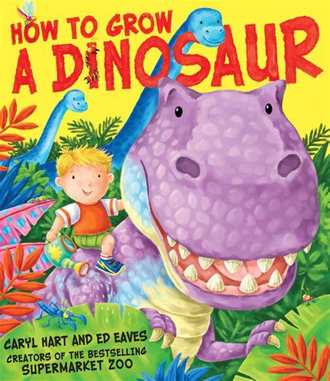 how to grow a dinosaur book by caryl hart ed eaves