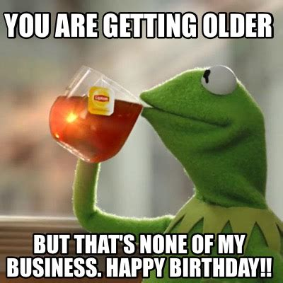 Getting Old Meme - meme creator you are getting older but that s none of my