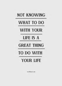 Not knowing what to do with your life is a great thing to do with your