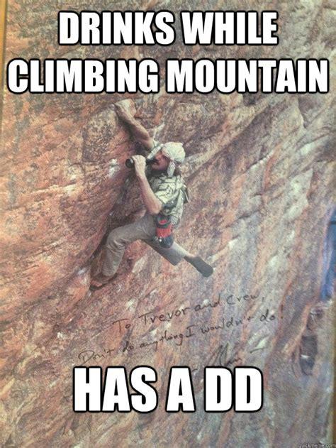 Rock Climbing Memes - drinks while climbing mountain has a dd danger dan