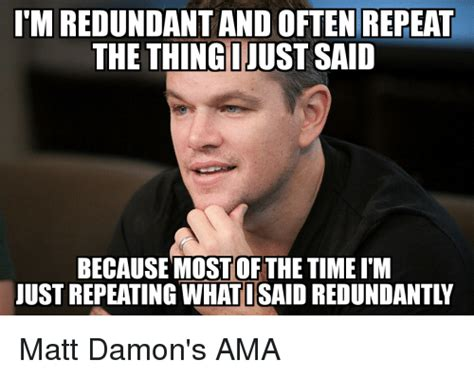 Meme What - itm redundant and often repeat the thinginust said because