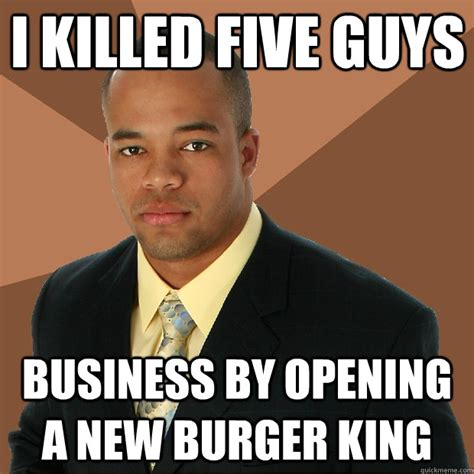 Meme Burger - i killed five guys business by opening a new burger king
