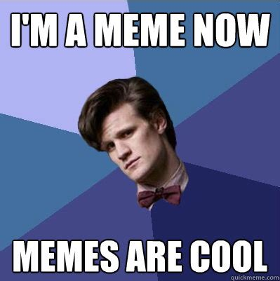 Doctor Who Memes - i m a meme now memes are cool doctor who matt smith