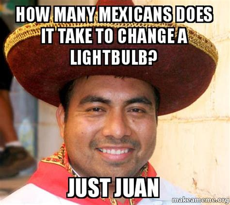 How To Make A Meme With Two Pictures - how many mexicans does it take to change a lightbulb just