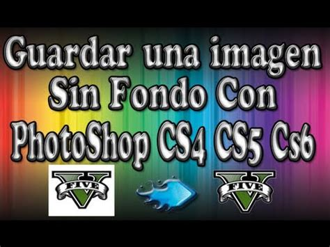 como guardar imagenes sin fondo en photoshop cs6 como guardar una imagen sin fondo con photoshop cs4 cs5