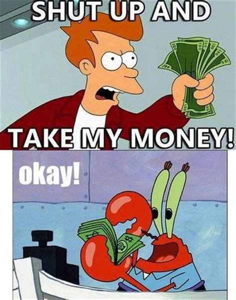 Take All My Money Meme - mr krabs will take the money funny quotes from a movie
