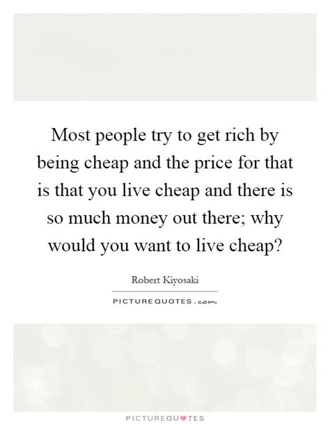 Cheap Quotes by Most Try To Get Rich By Being Cheap And The Price