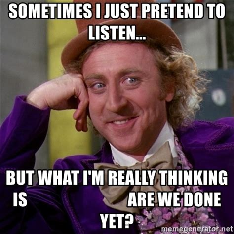 We Are Done Meme - sometimes i just pretend to listen but what i m really