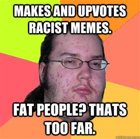 makes and upvotes racist memes fat people thats too far
