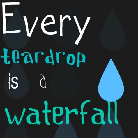 Tears Drop Is A Waterfall every tear drop is a waterfall