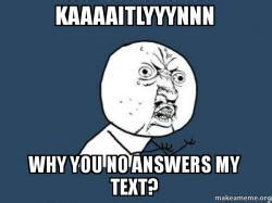 kaaaaitlyyynnn why you no answers my text y u no make