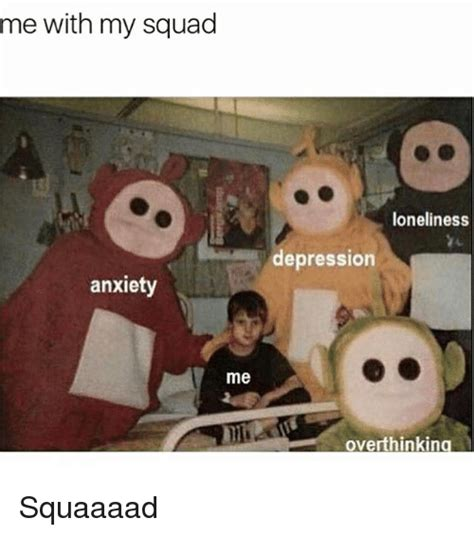 Me Me Me - me with my squad anxiety me loneliness depression
