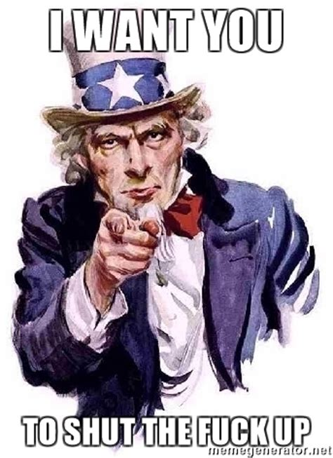 I Want To Fuck You Meme - i want you to shut the fuck up uncle sam says meme
