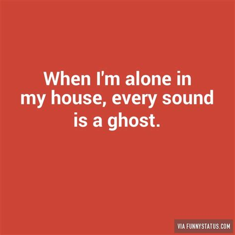 when i m alone in my room when i m alone in my house every sound is a ghost status