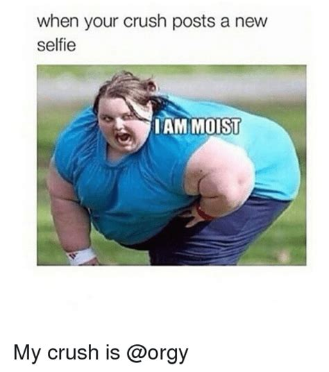 I Am Moist Meme - when your crush posts a new selfie iam moist my crush is