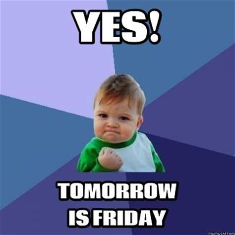 Tomorrow Is Friday Meme - yes tomorrow is friday pictures photos and images for