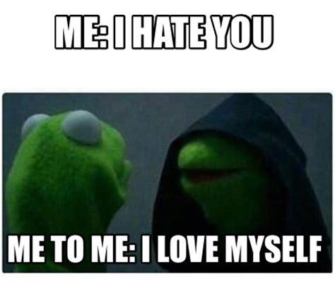 I Love Me Meme - meme creator me i hate you me to me i love myself meme